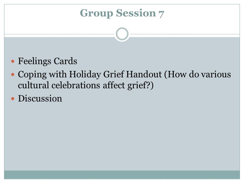 Group Session 7 Feelings Cards Coping with Holiday Grief Handout (How do various cultural celebrations affect grief?) Discussion