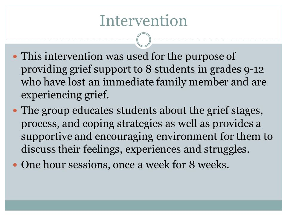 Intervention This intervention was used for the purpose of providing grief support to 8 students in grades 9-12 who have lost an immediate family memb