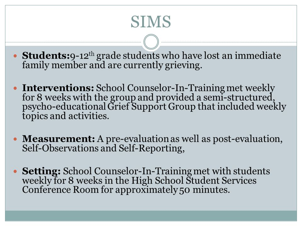 SIMS Students:9-12 th grade students who have lost an immediate family member and are currently grieving. Interventions: School Counselor-In-Training
