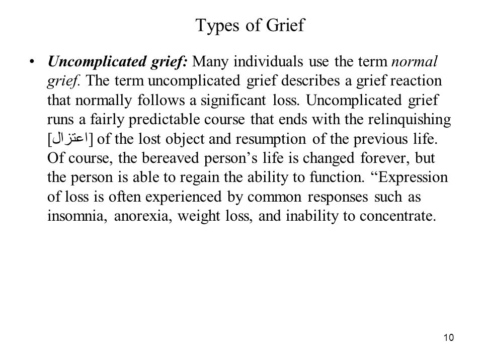10 Types of Grief Uncomplicated grief: Many individuals use the term normal grief.