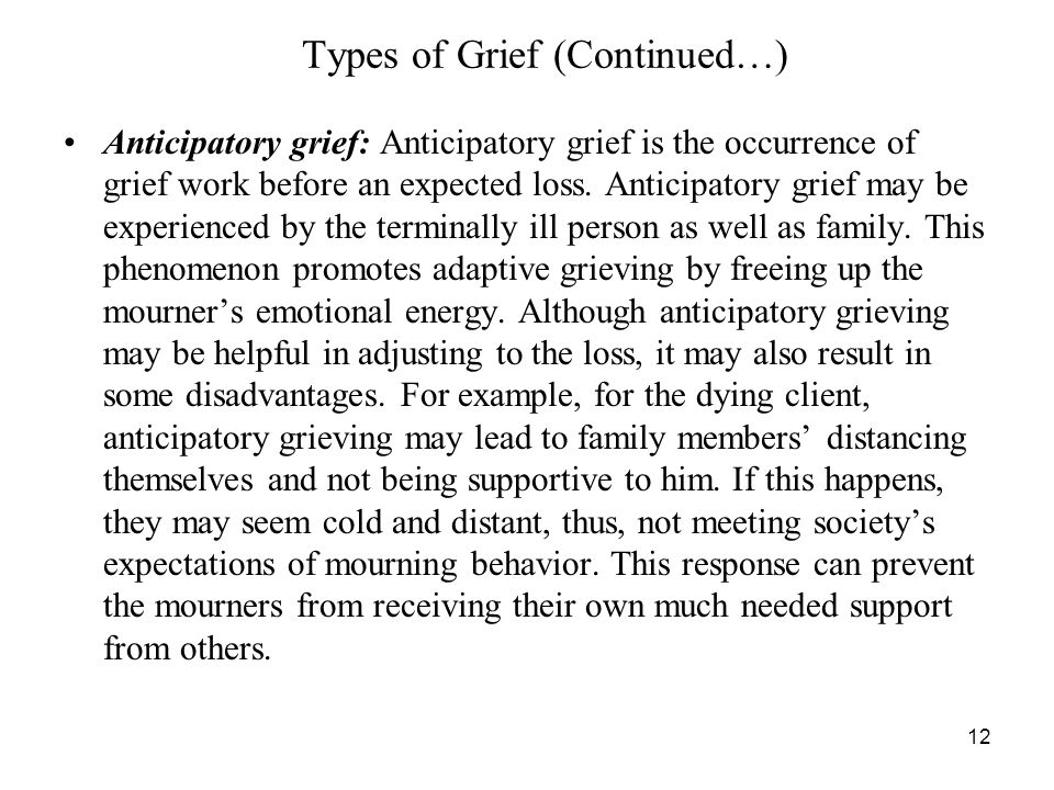 12 Types of Grief (Continued…) Anticipatory grief: Anticipatory grief is the occurrence of grief work before an expected loss.
