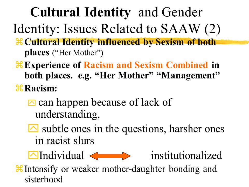 Cultural Identity and Gender Identity: Issues Related to SAAW (2) zCultural Identity influenced by Sexism of both places ( Her Mother ) zExperience of Racism and Sexism Combined in both places.