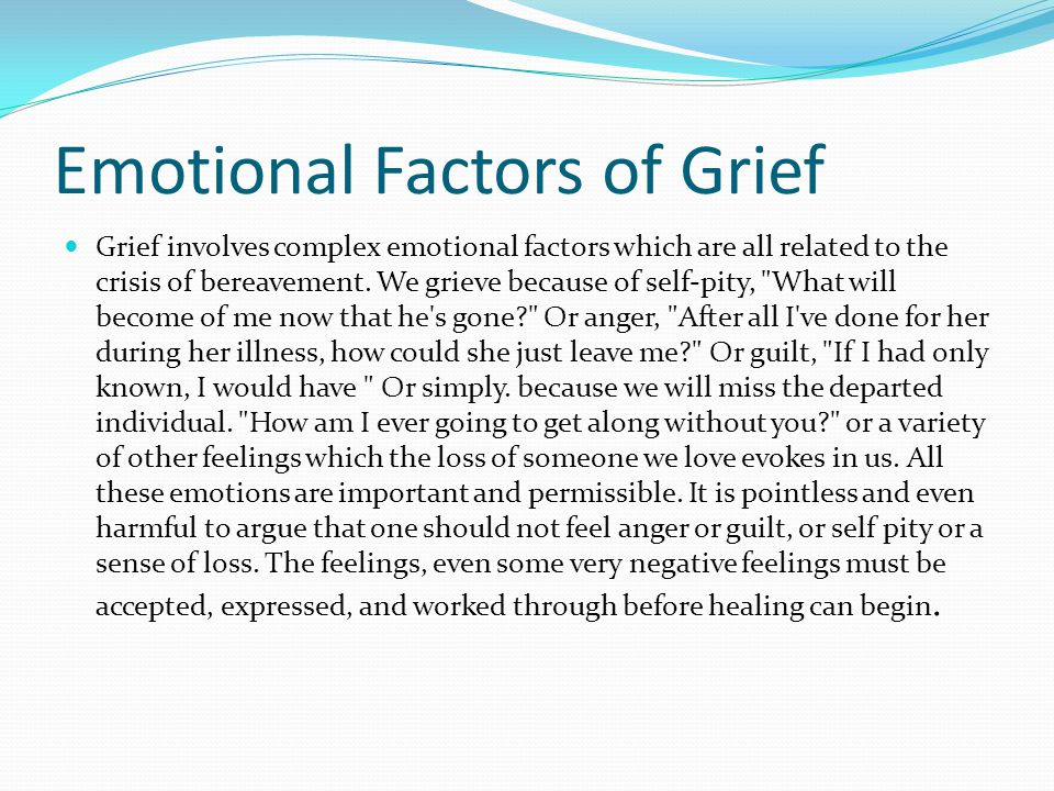 Emotional Factors of Grief Grief involves complex emotional factors which are all related to the crisis of bereavement.