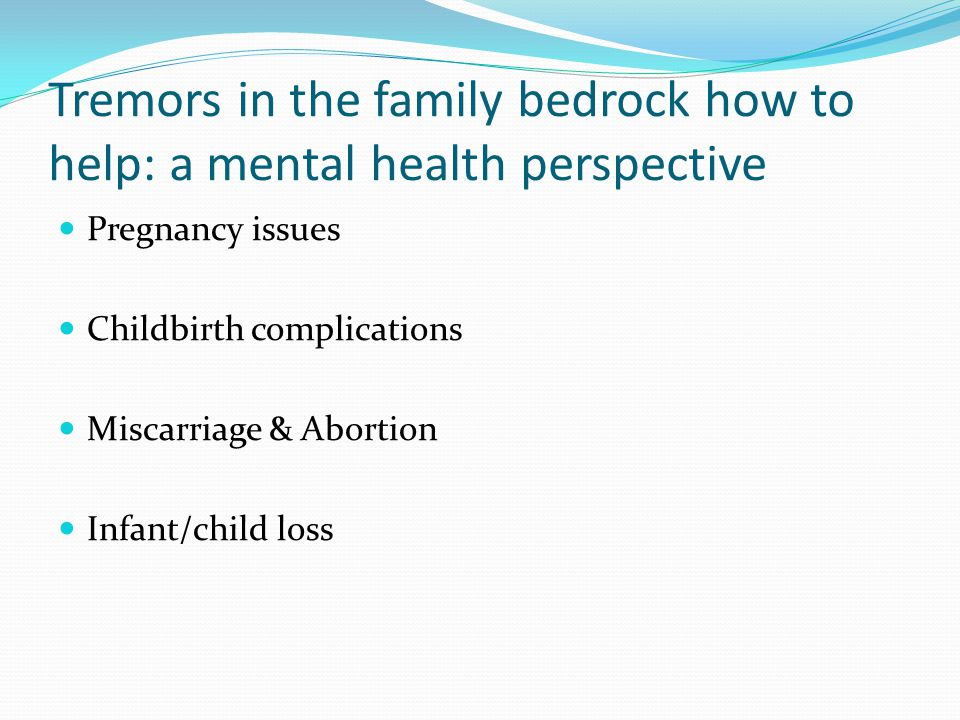 Tremors in the family bedrock how to help: a mental health perspective Pregnancy issues Childbirth complications Miscarriage & Abortion Infant/child loss