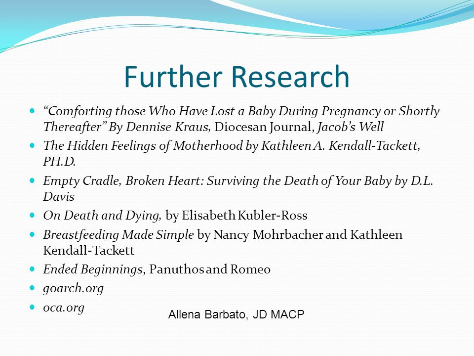 Further Research Comforting those Who Have Lost a Baby During Pregnancy or Shortly Thereafter By Dennise Kraus, Diocesan Journal, Jacob's Well The Hidden Feelings of Motherhood by Kathleen A.