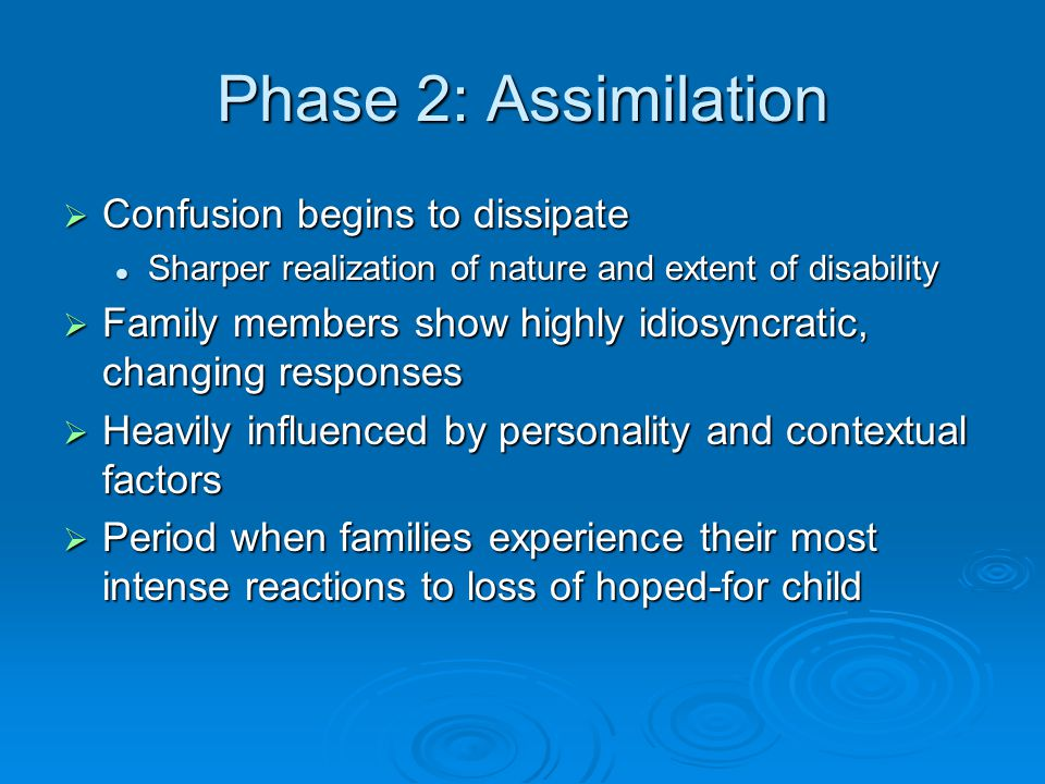 Phase 2: Assimilation  Confusion begins to dissipate Sharper realization of nature and extent of disability Sharper realization of nature and extent of disability  Family members show highly idiosyncratic, changing responses  Heavily influenced by personality and contextual factors  Period when families experience their most intense reactions to loss of hoped-for child