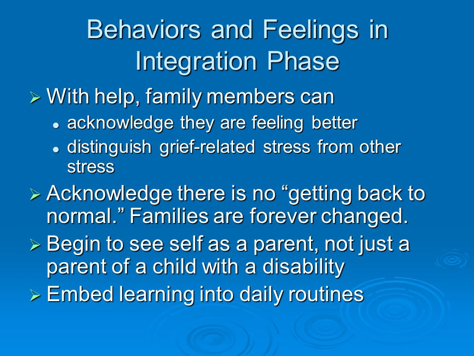 Behaviors and Feelings in Integration Phase  With help, family members can acknowledge they are feeling better acknowledge they are feeling better distinguish grief-related stress from other stress distinguish grief-related stress from other stress  Acknowledge there is no getting back to normal. Families are forever changed.