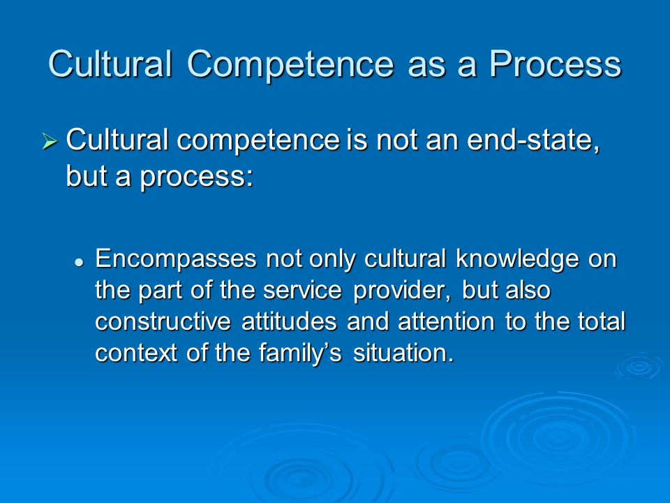Cultural Competence as a Process  Cultural competence is not an end-state, but a process: Encompasses not only cultural knowledge on the part of the service provider, but also constructive attitudes and attention to the total context of the family's situation.