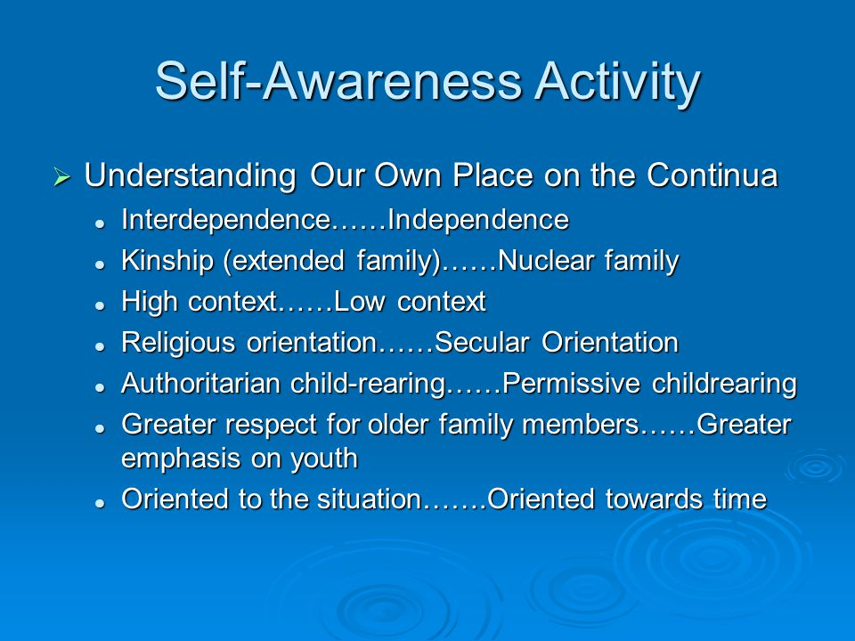 Self-Awareness Activity  Understanding Our Own Place on the Continua Interdependence……Independence Interdependence……Independence Kinship (extended family)……Nuclear family Kinship (extended family)……Nuclear family High context……Low context High context……Low context Religious orientation……Secular Orientation Religious orientation……Secular Orientation Authoritarian child-rearing……Permissive childrearing Authoritarian child-rearing……Permissive childrearing Greater respect for older family members……Greater emphasis on youth Greater respect for older family members……Greater emphasis on youth Oriented to the situation…….Oriented towards time Oriented to the situation…….Oriented towards time