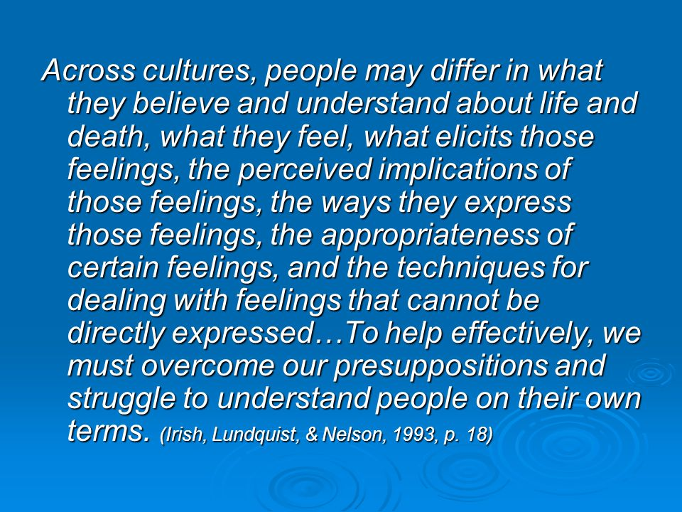Across cultures, people may differ in what they believe and understand about life and death, what they feel, what elicits those feelings, the perceived implications of those feelings, the ways they express those feelings, the appropriateness of certain feelings, and the techniques for dealing with feelings that cannot be directly expressed…To help effectively, we must overcome our presuppositions and struggle to understand people on their own terms.