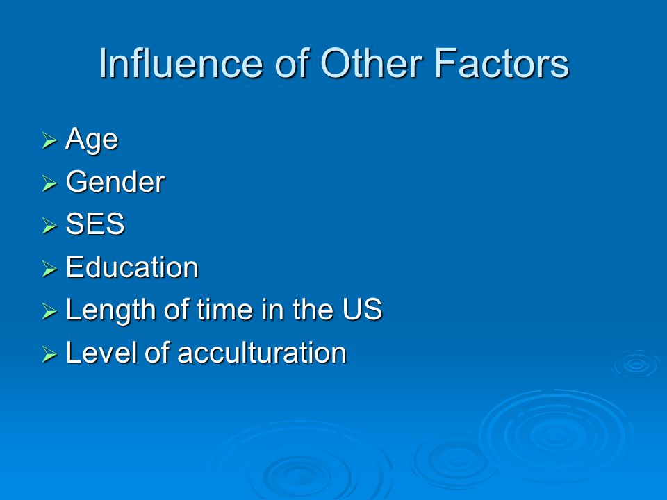 Influence of Other Factors  Age  Gender  SES  Education  Length of time in the US  Level of acculturation