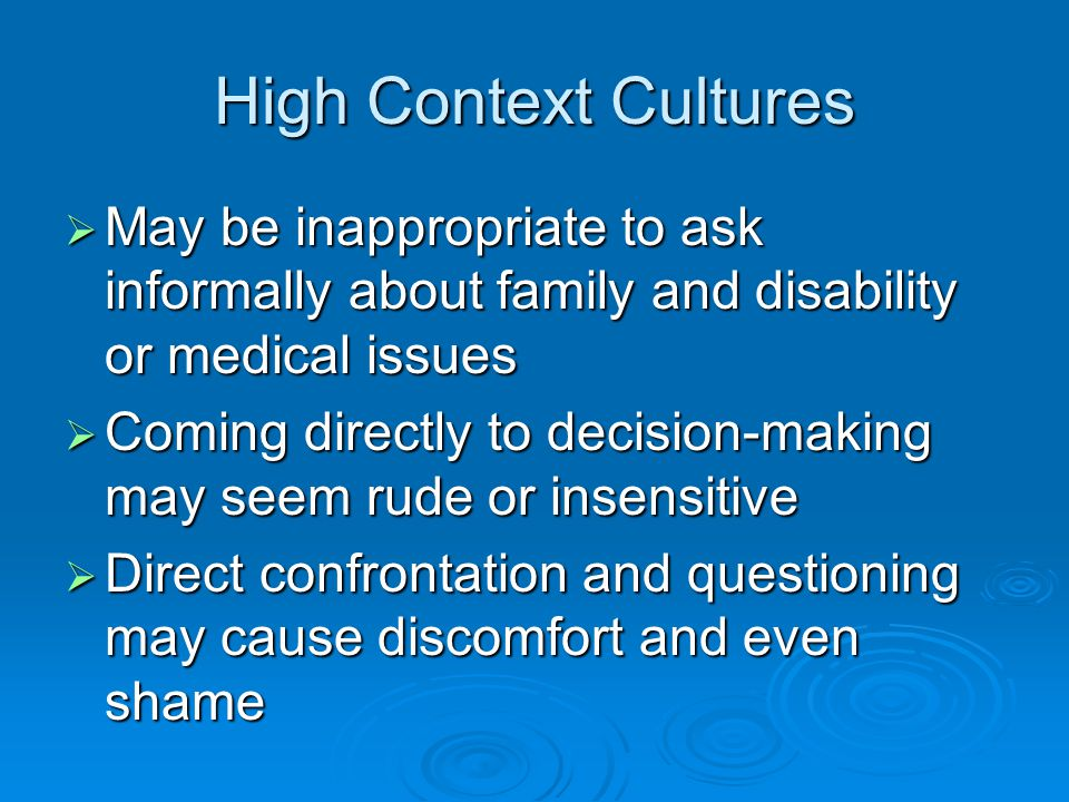 High Context Cultures  May be inappropriate to ask informally about family and disability or medical issues  Coming directly to decision-making may seem rude or insensitive  Direct confrontation and questioning may cause discomfort and even shame