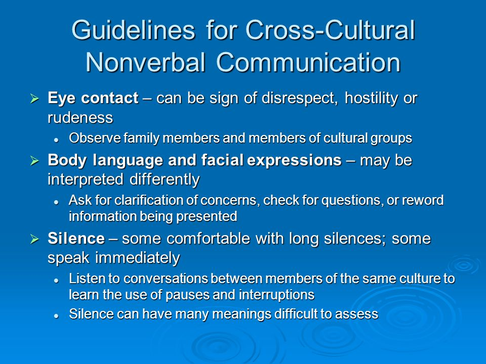 Guidelines for Cross-Cultural Nonverbal Communication  Eye contact – can be sign of disrespect, hostility or rudeness Observe family members and members of cultural groups Observe family members and members of cultural groups  Body language and facial expressions – may be interpreted differently Ask for clarification of concerns, check for questions, or reword information being presented Ask for clarification of concerns, check for questions, or reword information being presented  Silence – some comfortable with long silences; some speak immediately Listen to conversations between members of the same culture to learn the use of pauses and interruptions Listen to conversations between members of the same culture to learn the use of pauses and interruptions Silence can have many meanings difficult to assess Silence can have many meanings difficult to assess