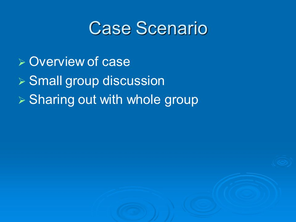 Case Scenario   Overview of case   Small group discussion   Sharing out with whole group