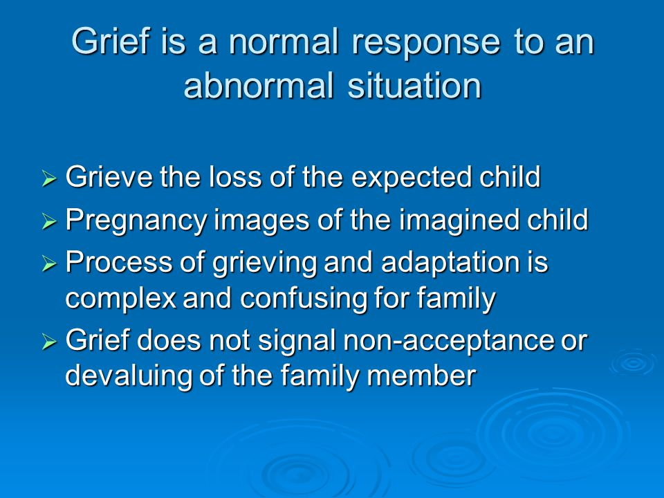 Grief is a normal response to an abnormal situation  Grieve the loss of the expected child  Pregnancy images of the imagined child  Process of grieving and adaptation is complex and confusing for family  Grief does not signal non-acceptance or devaluing of the family member