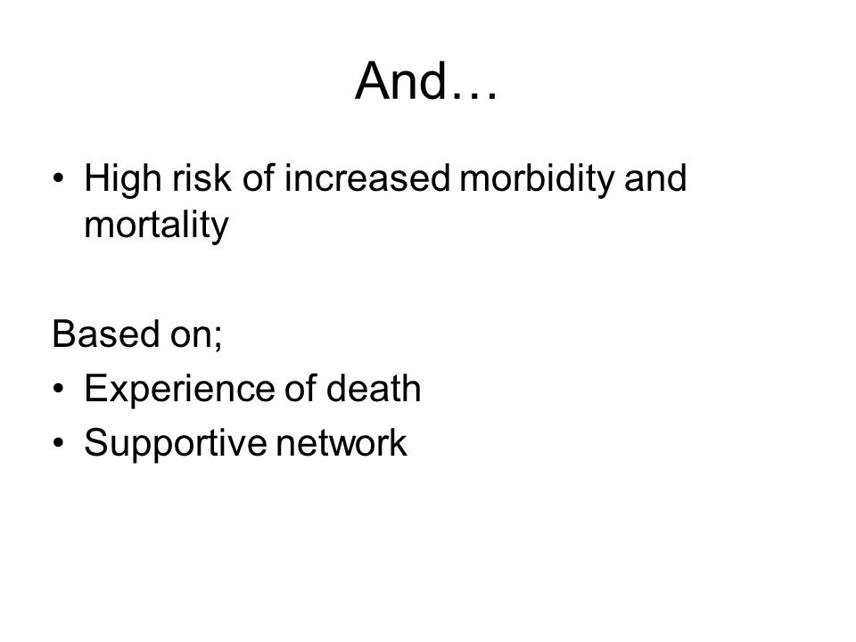 And… High risk of increased morbidity and mortality Based on; Experience of death Supportive network