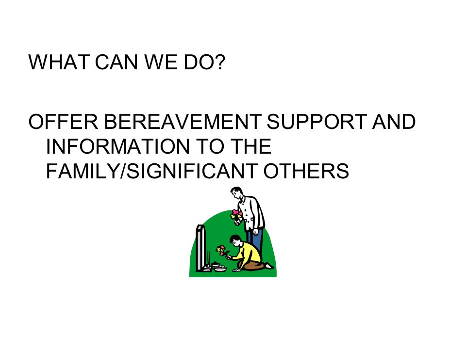 WHAT CAN WE DO OFFER BEREAVEMENT SUPPORT AND INFORMATION TO THE FAMILY/SIGNIFICANT OTHERS