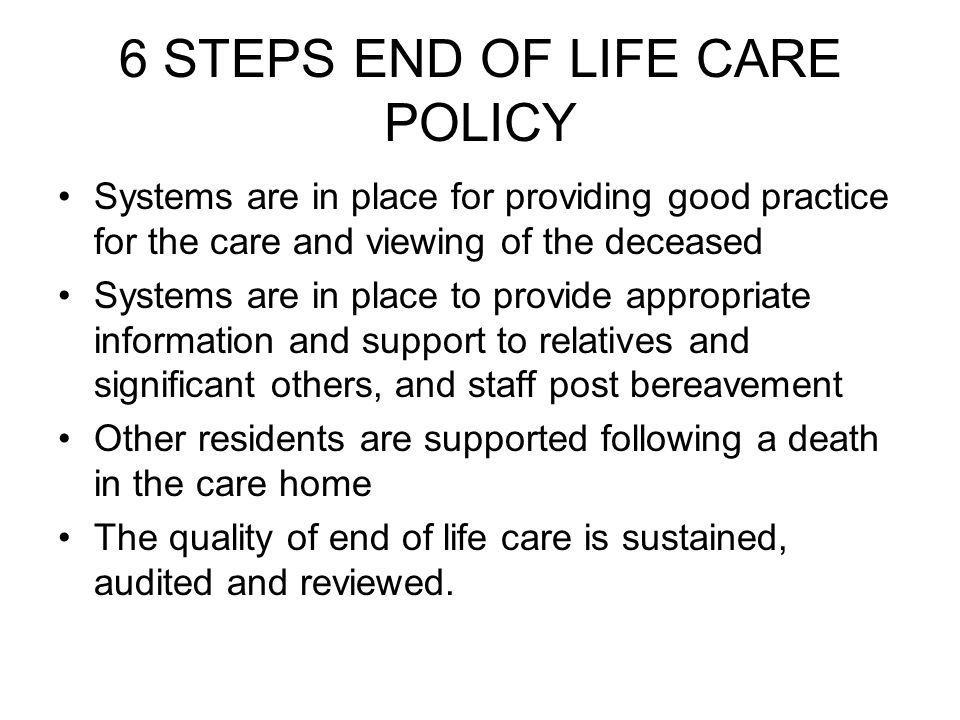 6 STEPS END OF LIFE CARE POLICY Systems are in place for providing good practice for the care and viewing of the deceased Systems are in place to provide appropriate information and support to relatives and significant others, and staff post bereavement Other residents are supported following a death in the care home The quality of end of life care is sustained, audited and reviewed.