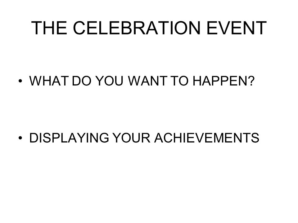 THE CELEBRATION EVENT WHAT DO YOU WANT TO HAPPEN DISPLAYING YOUR ACHIEVEMENTS