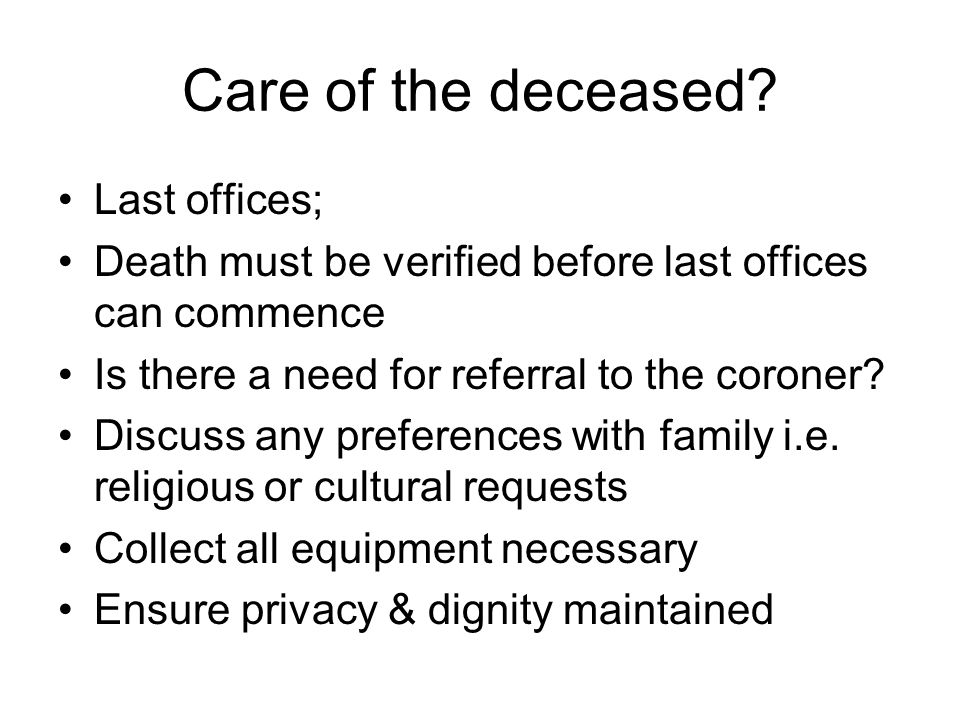 Continued… Remove anything invasive if appropriate ( referral to coroner means all equipment must be left in situ) i.e.