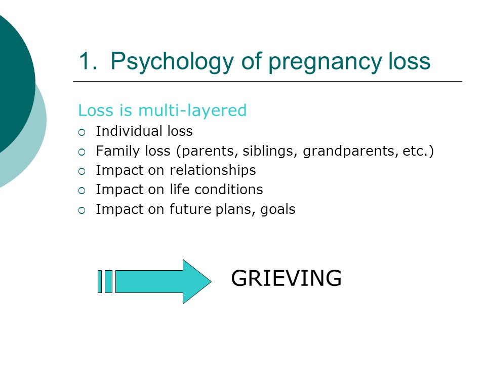 1.Psychology of pregnancy loss Loss is multi-layered  Individual loss  Family loss (parents, siblings, grandparents, etc.)  Impact on relationships  Impact on life conditions  Impact on future plans, goals GRIEVING