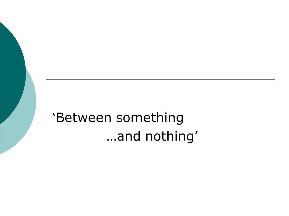 ' Between something …and nothing'