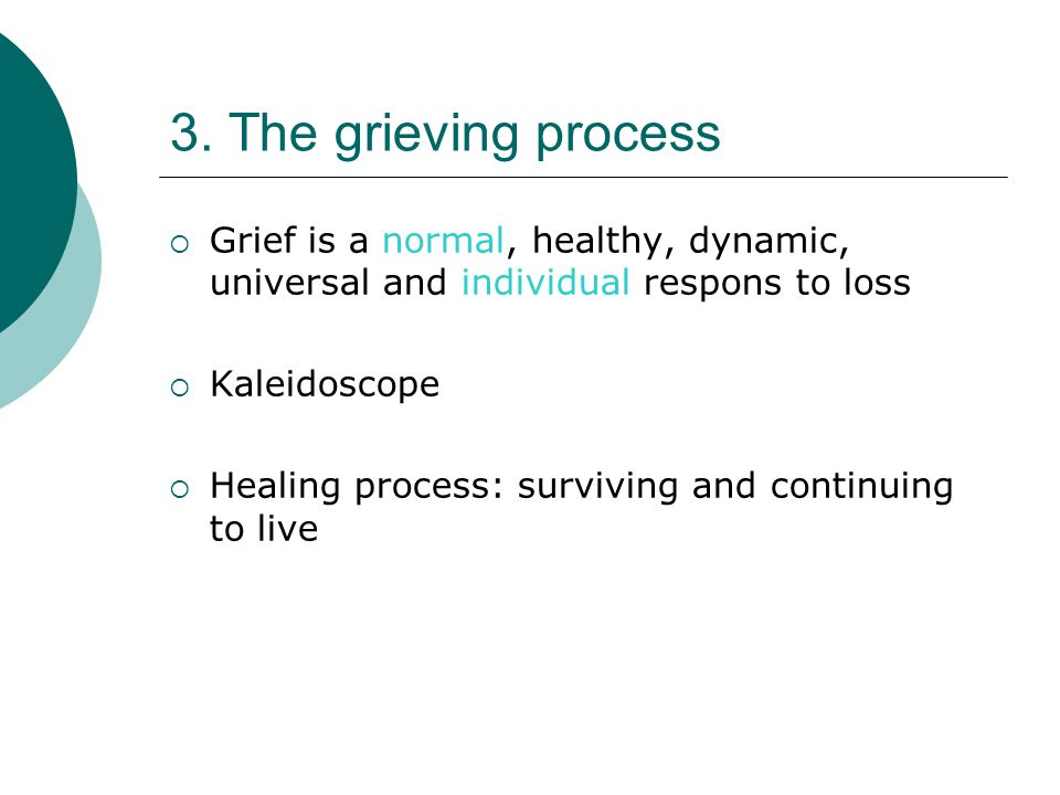 3. The grieving process  Grief is a normal, healthy, dynamic, universal and individual respons to loss  Kaleidoscope  Healing process: surviving an