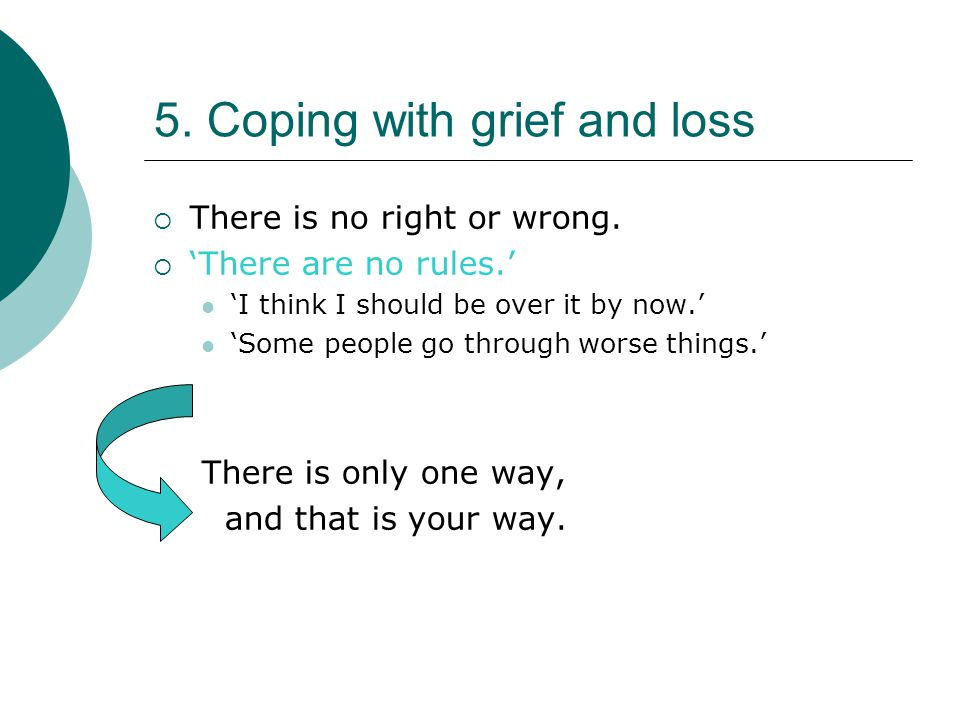 5. Coping with grief and loss  There is no right or wrong.