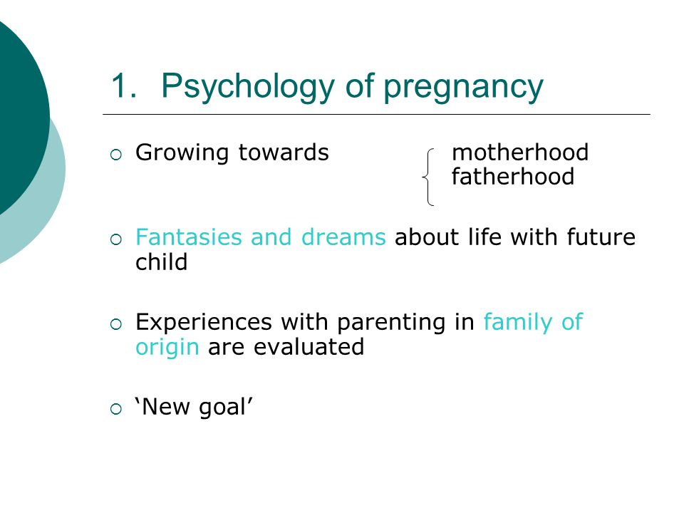 1.Psychology of pregnancy  Growing towards motherhood fatherhood  Fantasies and dreams about life with future child  Experiences with parenting in family of origin are evaluated  'New goal'