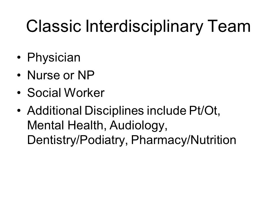 Classic Interdisciplinary Team Physician Nurse or NP Social Worker Additional Disciplines include Pt/Ot, Mental Health, Audiology, Dentistry/Podiatry,