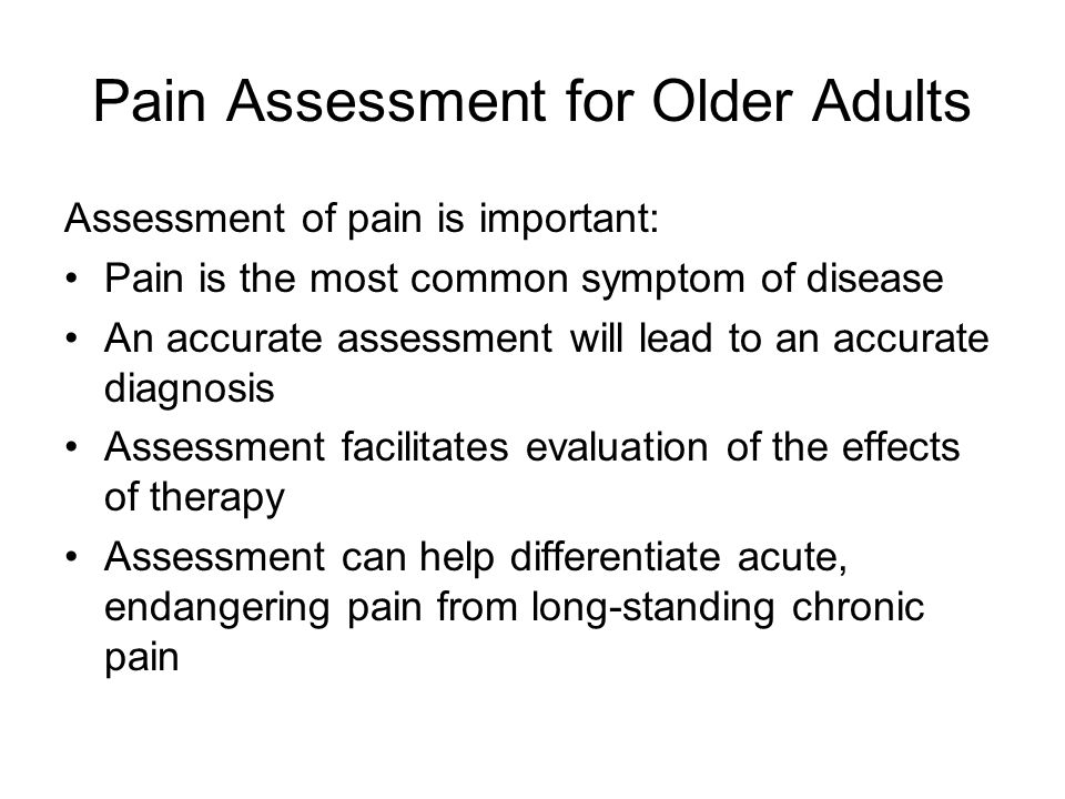 Pain Assessment for Older Adults Assessment of pain is important: Pain is the most common symptom of disease An accurate assessment will lead to an ac