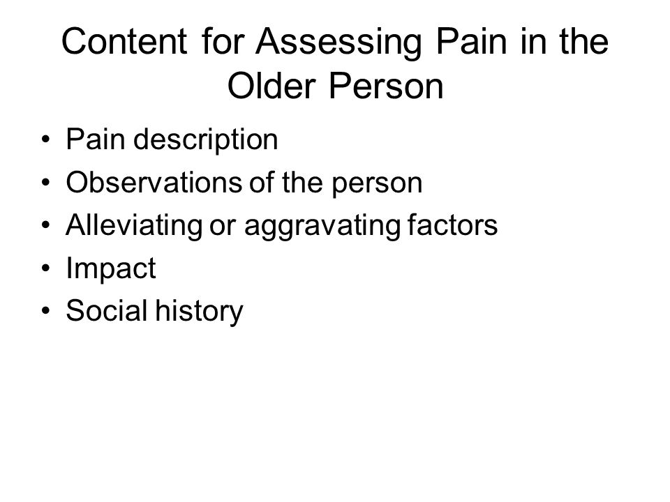 Content for Assessing Pain in the Older Person Pain description Observations of the person Alleviating or aggravating factors Impact Social history