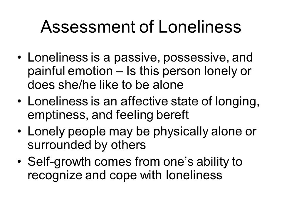 Assessment of Loneliness Loneliness is a passive, possessive, and painful emotion – Is this person lonely or does she/he like to be alone Loneliness i