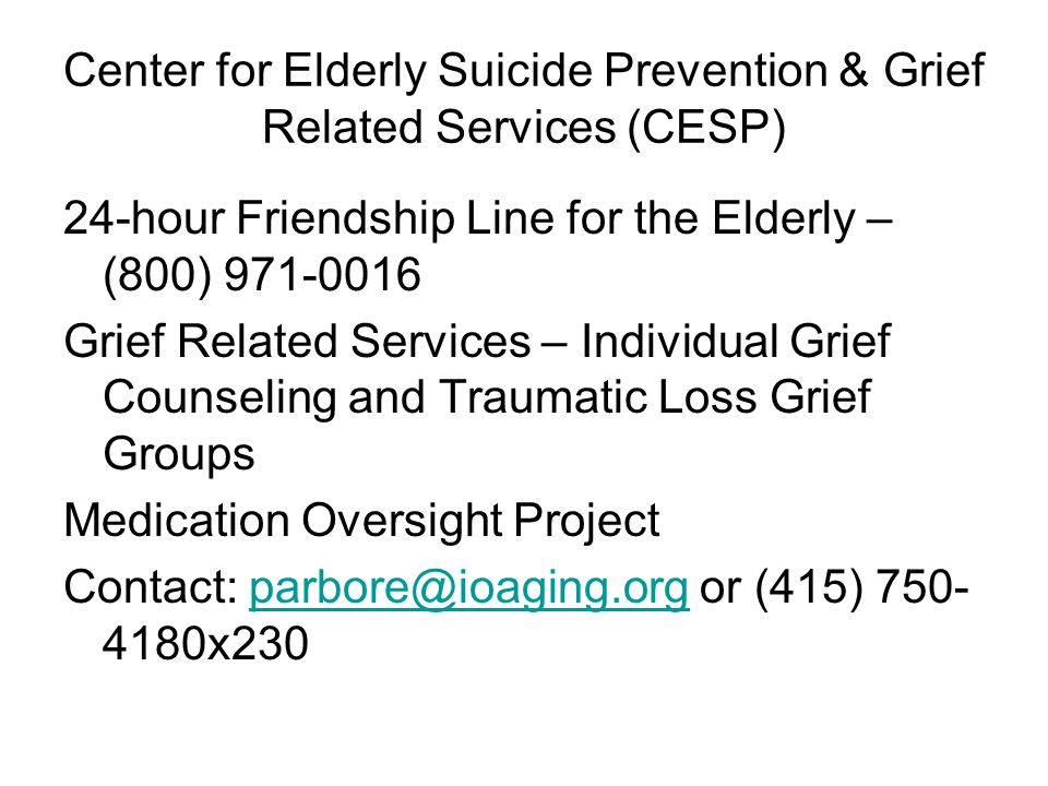 Center for Elderly Suicide Prevention & Grief Related Services (CESP) 24-hour Friendship Line for the Elderly – (800) 971-0016 Grief Related Services