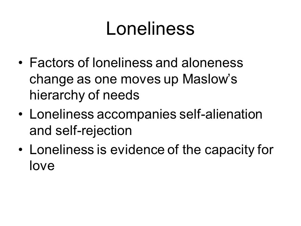 Loneliness Factors of loneliness and aloneness change as one moves up Maslow's hierarchy of needs Loneliness accompanies self-alienation and self-reje