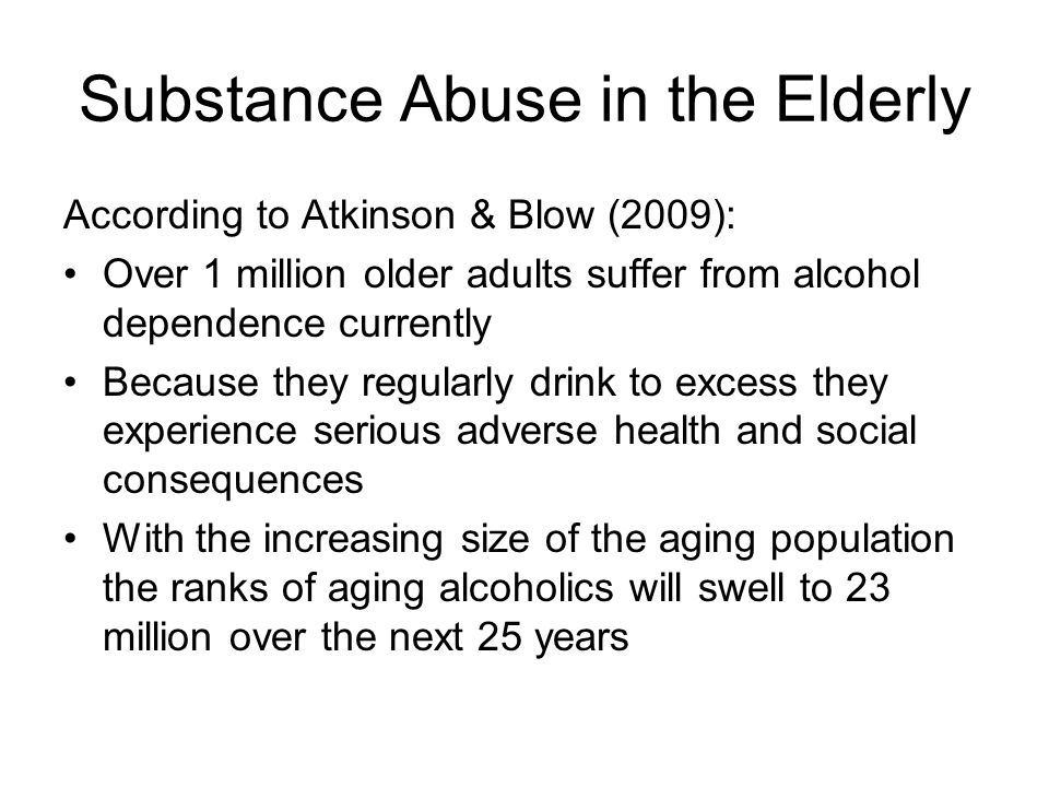 Substance Abuse in the Elderly According to Atkinson & Blow (2009): Over 1 million older adults suffer from alcohol dependence currently Because they