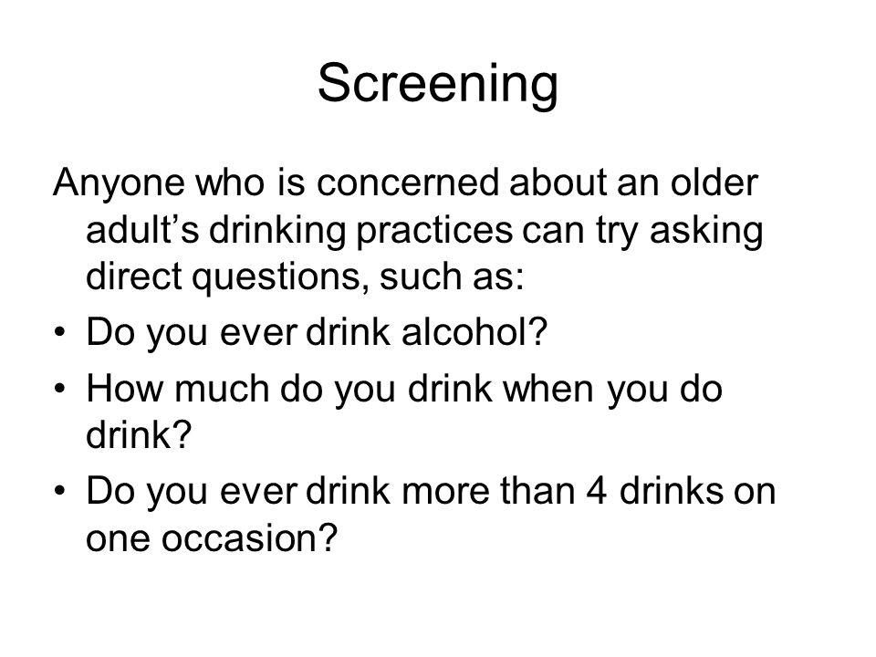 Screening Anyone who is concerned about an older adult's drinking practices can try asking direct questions, such as: Do you ever drink alcohol? How m