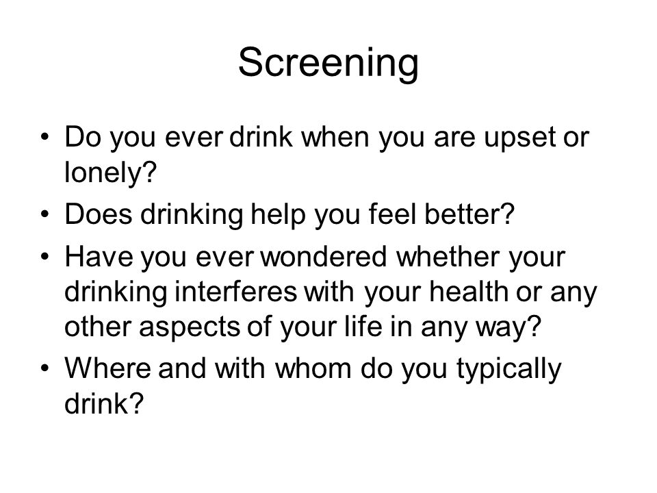 Screening Do you ever drink when you are upset or lonely? Does drinking help you feel better? Have you ever wondered whether your drinking interferes