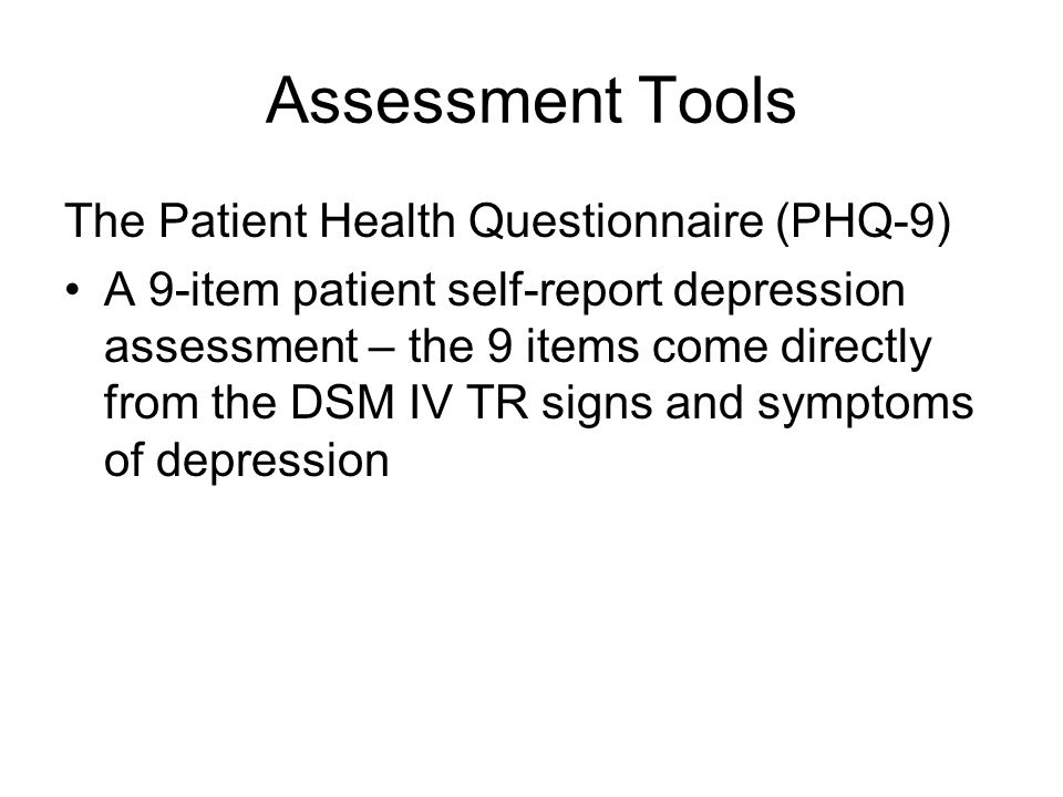 Assessment Tools The Patient Health Questionnaire (PHQ-9) A 9-item patient self-report depression assessment – the 9 items come directly from the DSM