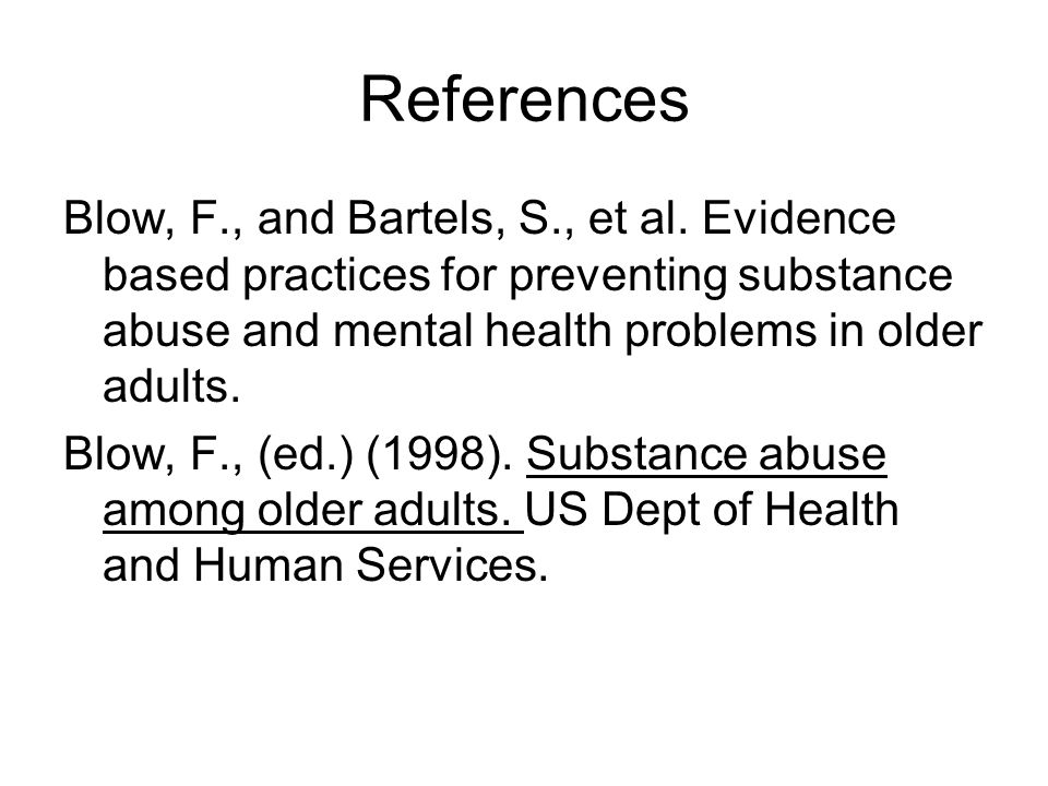 References Blow, F., and Bartels, S., et al. Evidence based practices for preventing substance abuse and mental health problems in older adults. Blow,
