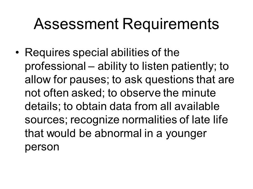 Assessment Requirements Requires special abilities of the professional – ability to listen patiently; to allow for pauses; to ask questions that are n