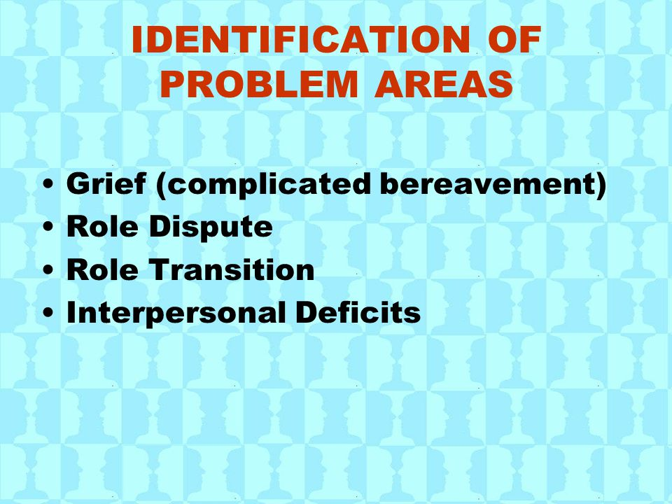 IDENTIFICATION OF PROBLEM AREAS Grief (complicated bereavement) Role Dispute Role Transition Interpersonal Deficits