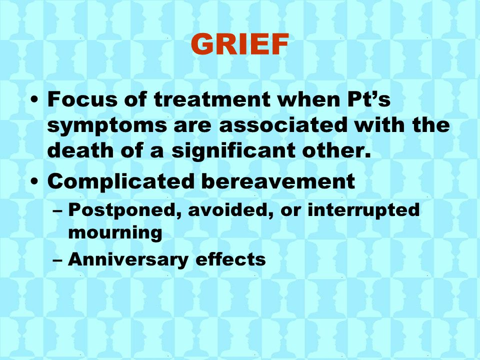 GRIEF Focus of treatment when Pt's symptoms are associated with the death of a significant other.