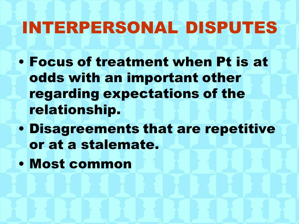 INTERPERSONAL DISPUTES Focus of treatment when Pt is at odds with an important other regarding expectations of the relationship. Disagreements that ar