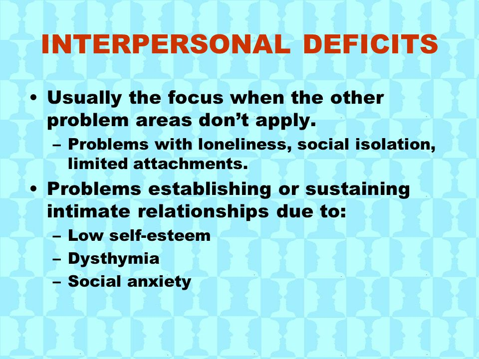 INTERPERSONAL DEFICITS Usually the focus when the other problem areas don't apply. –Problems with loneliness, social isolation, limited attachments. P