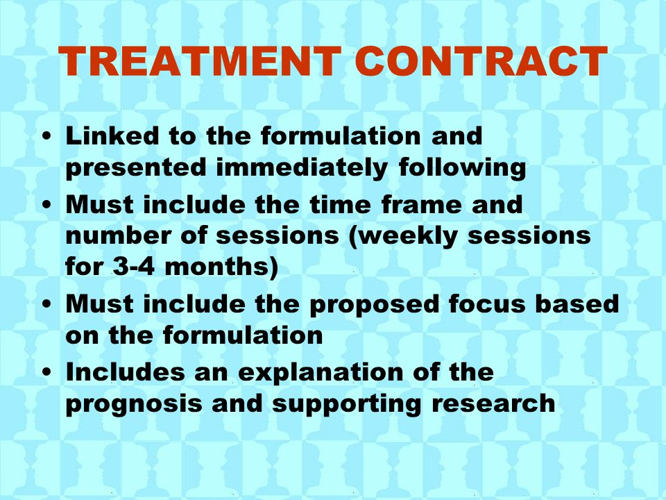 TREATMENT CONTRACT Linked to the formulation and presented immediately following Must include the time frame and number of sessions (weekly sessions f