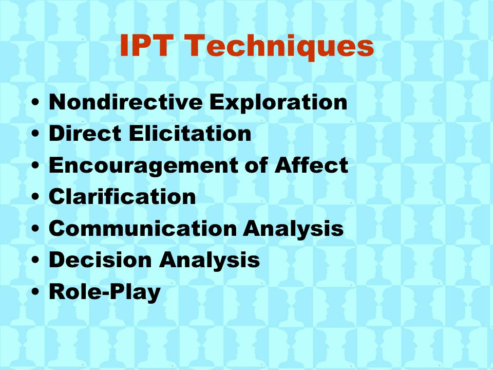 IPT Techniques Nondirective Exploration Direct Elicitation Encouragement of Affect Clarification Communication Analysis Decision Analysis Role-Play