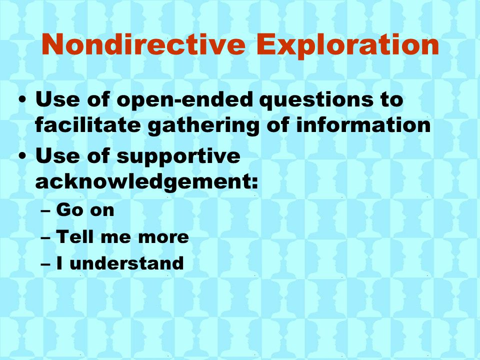 Nondirective Exploration Use of open-ended questions to facilitate gathering of information Use of supportive acknowledgement: –Go on –Tell me more –I