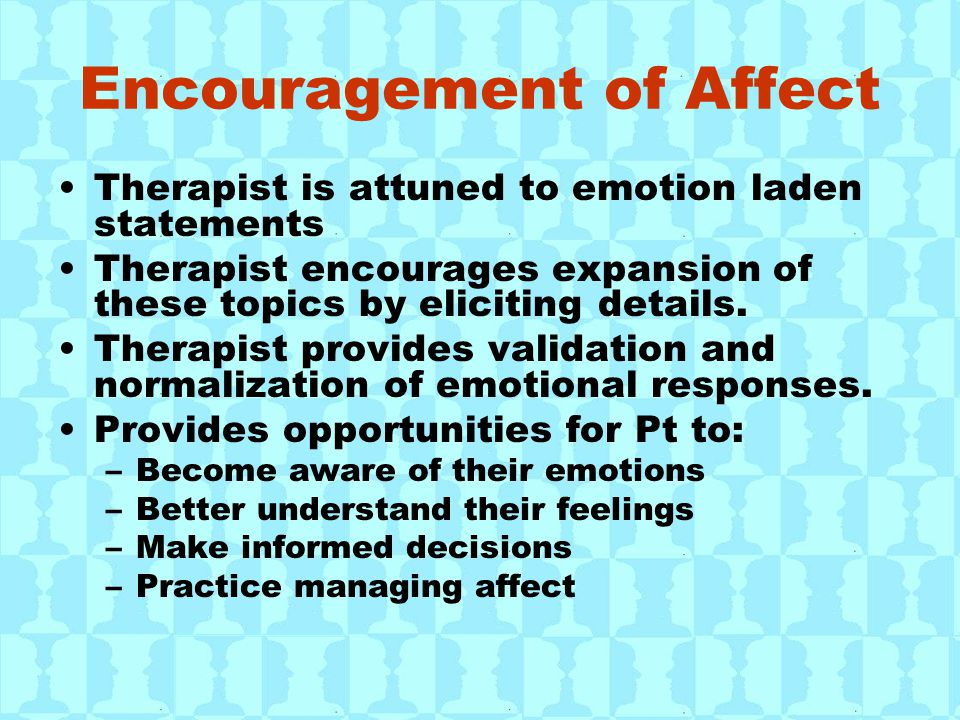 Encouragement of Affect Therapist is attuned to emotion laden statements Therapist encourages expansion of these topics by eliciting details. Therapis