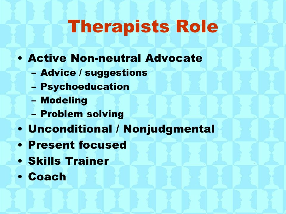 Therapists Role Active Non-neutral Advocate –Advice / suggestions –Psychoeducation –Modeling –Problem solving Unconditional / Nonjudgmental Present fo